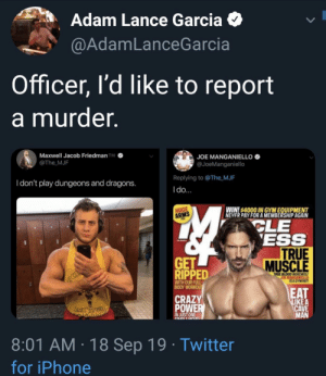 Just One: Adam Lance Garcia  @AdamLanceGarcia  Officer, l'd like to report  a murder  Maxwell Jacob Friedman TM  @The MJF  JOE MANGANIELLO  @JoeManganiello  Replying to @The MJF  Idon't play dungeons and dragons.  Ido...  WIN4000 IN GYMEQUIPMENT  CLE  ESS  TRUE  MUSCLE  HUGE  ARMS  GET  RIPPED  TRUE BLOOD WEREWOL  JOE MANGANIELLO  ISA GYM RAT!  WITH OUR FULL-  BODY WORKOU  EAT  LIKE A  CAVE  MAN  CRAZY  POWER  JMY  IN JUST ONE  CNDLEHOuC  8:01 AM 18 Sep 19 Twitter  for iPhone