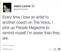 The Voice, Ups, and Adam Levine: Adam Levine  Every time lose an artist to  another coach on The Voice,  pick up People Magazine to  remind myself I'm sexier than they  are  Source: v-ogued  168,513 notes