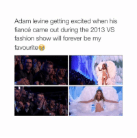 Fashion, Fire, and Adam Levine: Adam levine getting excited when his  fiancé came out during the 2013 VS  fashion show will forever be my  favourite I said you're on fire babe