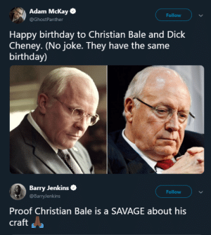 Now thats what I call method acting by WhatTheFuckKanye MORE MEMES: Adam Mckay  @GhostPanther  Follow  Happy birthday to Christian Bale and Dick  Cheney. (No joke. They have the same  birthday)  Barry Jenkins  @BarryJenkins  Follow  Proof Christian Bale is a SAVAGE about his  craft Now thats what I call method acting by WhatTheFuckKanye MORE MEMES