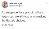 a transgender: Adam Morgarn  @atommorgan  A transgender four year old is like a  vegan cat. We all know who's making  the lifestyle choices.  9/1/16, 17:50