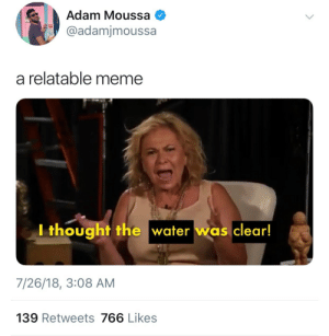 Meme, Water, and Relatable: Adam Moussa  @adamjmoussa  a relatable meme  Ithought the water was clear!  7/26/18, 3:08 AM  139 Retweets 766 Likes