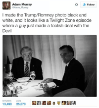 Donald Trump, Memes, and Mitt Romney: Adam Murray  Follow  @Atom Murray  I made the Trump Romney photo black and  white, and it looks like a Twilight Zone episode  where a guy just made a foolish deal with the  Devil  RETWEETS LIKES  13,490  25,070 The best Donald Trump-Mitt Romney dinner date memes: http://abt.cm/2gE55vG