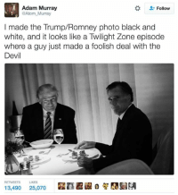 Memes, Devil, and Black and White: Adam Murray  Follow  @Atom Murray  I made the Trump/Romney photo black and  white, and it looks like a Twilight Zone episode  where a guy just made a foolish deal with the  Devil  RETWEETS LIKES  13,490  25,070