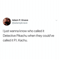 Pikachu, Relatable, and Law & Order: Adam P. Knave  @adampknave  I just wanna know who called it  Detective Pikachu when they could've  called it P.I. Kachu. detective pikachu but it's an episode of Law & Order: SVU
