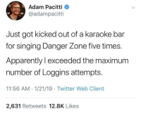"Tried to sneak back in to sing ""Your Momma Don't Dance"" but they weren't Messina round: Adam Pacitti  @adampacitti  19  19  Just got kicked out of a karaoke bar  for singing Danger Zone five times.  Apparently l exceeded the maximum  number of Loggins attempts  11:56 AM 1/21/19 Twitter Web Client  2,631 Retweets 12.8K Likes Tried to sneak back in to sing ""Your Momma Don't Dance"" but they weren't Messina round"