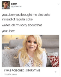 where's the lie: adam  @polaxrize  youtuber: you brought me diet coke  instead of regular coke  waiter: oh i'm sorry about that  youtuber:  I WAS POISONED I STORYTIME  199,404 views where's the lie