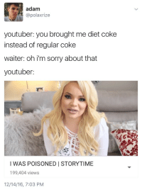 diet coke: adam  @polaxrize  youtuber: you brought me diet coke  instead of regular coke  waiter: oh i'm sorry about that  youtuber  I WAS POISONED I STORYTIME  199,404 views  12/14/16, 7:03 PM