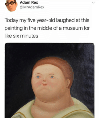 Memes are modern art, like 500 years from now some art hipster connoisseur dude is gonna be talking about my thought process when I was making a meme about tide pods and make it sound way more serious than it really was, so he can sell my dank memes for top dollar: Adam Rex  @MrAdamRex  Today my five year-old laughed at this  painting in the middle of a museum for  like six minutes Memes are modern art, like 500 years from now some art hipster connoisseur dude is gonna be talking about my thought process when I was making a meme about tide pods and make it sound way more serious than it really was, so he can sell my dank memes for top dollar
