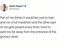 Dank, Run, and Cool: Adam Rippon  @Adaripp  Part of me thinks it would be cool to train  and run a full marathon and the other part  of me gets pissed every time I have to  park too far away from the entrance of the  grocery store.