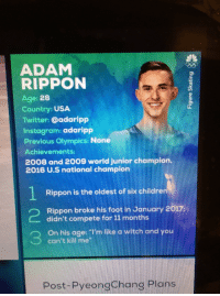 "Instagram, Love, and Tumblr: ADAM  RIPPON  Age: 28  Country: USA  Twitter: @adaripp  Instagram: adaripp  Previous Olympics: None  Achievements:  2008 and 2009 world junior champion,  2016 U.S national champion  Rippon is the oldest of six childre  Rippon broke his foot in January 2017:  didn't compete for 11 months  On his age: ""I'm like a witch and you  can't kill me""  Post-PyeongChang Plans <p><a href=""https://monticellomarshmallow.tumblr.com/post/170778643598/im-like-a-witch-and-you-cant-kill-me-i-love"" class=""tumblr_blog"">monticellomarshmallow</a>:</p>  <blockquote><p>'I'm like a witch and you can't kill me'</p>  <p>I love him. He's out here absolutely slaying. My boi from Scranton PA.</p></blockquote>"