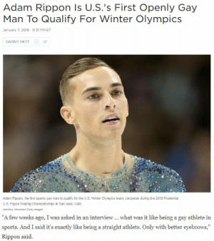 "Dad, Regret, and Sports: Adam Rippon Is U.S.'s First Openly Gay  Man To Qualify For Winter Olympics  January 7, 2018 11:31 PM ET  DANNY NETT  Adam Rippon, the first openly gay man to qualify for the U.S. Winter Olympics team, competes during the 2018 Prudential  U.S. Figure Skating Championships in San Jose, Calif  Matthew Stockman/Gefty Images   ""A few weeks ago, I was asked in an interview what was it like being a gay athlete in  sports. And I said it's exactly like being a straight athlete. Only with better eyebrows,""  Rippon said. artsietango: lots-of-regret: I can't believe Adam Rippon murdered every straight athlete and that homophobic reporter in a single interview Bless the skate Dad."