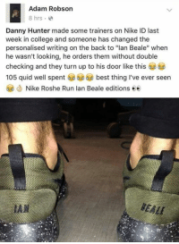 """Wow, this is absolute gold.: Adam Robson  8 hrs.  Danny Hunter made some trainers on Nike ID last  week in college and someone has changed the  personalised writing on the back to """"lan Beale"""" when  he wasn't looking, he orders them without double  checking and they turn up to his door like this  105 quid well spent best thing I've ever seen  Nike Roshe Run lan Beale editions ee  HEMI Wow, this is absolute gold."""