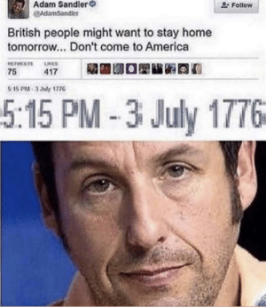 How did he......: Adam Sandler  AdamSandler  Follow  British people might want to stay home  tomorrow... Don't come to America  RETWESTS  LIKES  75  417  5 15 PM-3 July 1776  5:15 PM-3 July 1776 How did he......