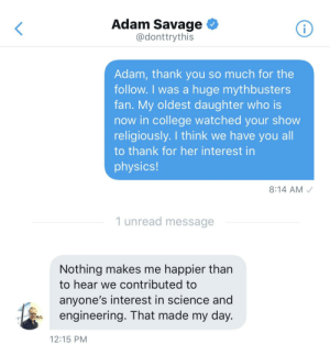 Adam Savage followed my mom on Twitter: Adam Savage <  @donttrythis  Adam, thank you so much for the  follow. I was a huge mythbusters  fan. My oldest daughter who is  now in college watched your show  religiously. I think we have you all  to thank for her interest in  physics!  8:14 AM  1 unread message  Nothing makes me happier than  to hear we contributed to  anyone's interest in science and  engineering. That made my day.  12:15 PM Adam Savage followed my mom on Twitter