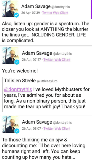 Life, Savage, and Tumblr: Adam Savage @donttrythis  26 Apr, 07:39 Twitter Web Client  Also, listen up: gender is a spectrum. The  closer you look at ANYTHING the blurrier  the lines get. INCLUDING GENDER. LIFE  is complicated.   Adam Savage @donttrythis  26 Apr, 07:47 Twitter Web Client  You're welcome!  Talisien Steele @Littleasylum  @donttrythis I've loved Mythbusters for  years, I've admired you for about as  long. As a non binary person, this just  made me tear up with joy! Thank you!   Adam Savage @donttrythis  26 Apr, 08:07 Twitter Web Client  To those thinking me an sjw &  discounting me: l'll be over here loving  humans right and left. You can keep  counting up how many you hate... ithelpstodream: two genders myth BUSTED