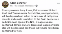 NFL owners including RobertKraft & JerryJones will reportedly be deposed and asked to turn over records in regard to the ColinKaepernick collusion case... thoughts? 🏈😳🤔 @adamschefter WSHH: Adam Schefter  1 hr Facebook Mentions  DOwt!  Cowboys owner Jerry Jones, Patriots owner Robert  Kraft and Texans owner Bob McNair, amongst others,  will be deposed and asked to turn over all cell phone  records and emails in relation to the Colin Kaepernick  collusion case against the NFL, a league source  confirmed. Others owners, teams and league officials  also will be deposed, but those individuals have been  confirmed for now. NFL owners including RobertKraft & JerryJones will reportedly be deposed and asked to turn over records in regard to the ColinKaepernick collusion case... thoughts? 🏈😳🤔 @adamschefter WSHH