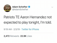 OH..: Adam Schefter  @AdamSchefter  Patriots TE Aaron Hernandez not  expected to play tonight, I'm told  9:19 AM.2/3/19 Twitter for iPhone  2,472 Retweets 22.9K Likes OH..