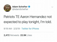 BREAKING SuperBowlSunday: Adam Schefter  @AdamSchefter  Patriots TE Aaron Hernandez not  expected to play tonight, I'm told  9:19 AM.2/3/19 Twitter for iPhone  2,472 Retweets 22.9K Likes BREAKING SuperBowlSunday