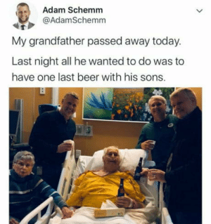 A cold one with the boys: Adam Schemm  @AdamSchemm  My grandfather passed away today.  Last night all he wanted to do was to  have one last beer with his sons. A cold one with the boys
