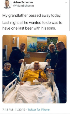 A man sheer wholesomeness: Adam Schemm  @AdamSchemm  My grandfather passed away today.  Last night all he wanted to do was to  have one last beer with his sons.  7:43 PM 11/20/19 Twitter for iPhone  . A man sheer wholesomeness
