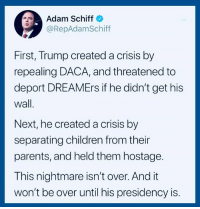 Children, Parents, and Help: Adam Schiff  @RepAdamSchiff  First, Trump created a crisis by  repealing DACA, and threatened to  deport DREAMErs if he didn't get his  wall  Next, he created a crisis by  separating children from their  parents, and held them hostage.  This nightmare isn't over. And it  won't be over until his presidency is. Add your name to our petition and help us stop this terror: https://actionsprout.io/16DDB3