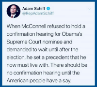 Supreme, Supreme Court, and American: Adam Schiff  @RepAdamSchiff  When McConnell refused to hold a  confirmation hearing for Obama's  Supreme Court nominee and  demanded to wait until after the  election, he set a precedent that he  now must live with. There should be  no confirmation hearing until the  American people have a say. Add your name to our petition and help us fight this disaster: https://actionsprout.io/C870BA