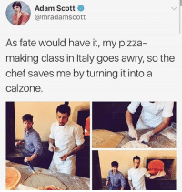 Adam Scott, Memes, and Pizza: Adam Scott  @mradamscott  As fate would have it, my pizza-  making class in ltaly goes awry, so the  chef saves me by turning it intoa  calzone. CALZONES ARE JUST PIZZAS THAT ARE HARDER TO EAT parksandrec benwyatt parksandrecreation calzones