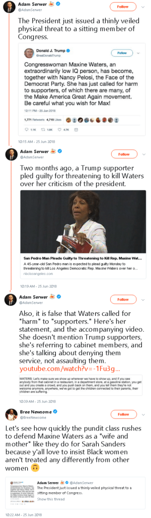 "thyestean-feast:  sauvamente:  questionall:  niggazinmoscow: this ALL OF THIS!!! So much truth!  If Maxine Waters ends up dead follow this back because it's a fucking trail that man is crazy   The Left white silence on this is not astounding. They were all for reclaiming my time, but as soon as she says some real shit it's ""you're too aggressive. You're so angry"" : Adam Serwer  @AdamSerwer  Flowv  The President just issued a thinly veiled  physical threat to a sitting mem ber of  Congress  Donald J. Trump  GrealDonaldTrump  Follow  Congresswoman Maxine Waters, an  extraordinarily low IQ person, has become,  together with Nancy Pelosi, the Face of the  Democrat Party. She has just called for harm  to supporters, of which there are many, of  the Make America Great Again movement.  Be careful what you wish for Max!  12:11 PM-25 Jun 2018  1,771 Retweets 4,719 Likes  1.1K ta 1.8 7  0:15 AM 25 Jun 2018   Adam Serwer  Follow  Two months ago, a Trump supporter  pled guilty for threatening to kill Waters  over her criticism of the president.  San Pedro Man Pleads Guilty to Threatening to Kill Rep. Maxine Wat.  A 45-year-old San Pedro man is expected to plead guilty Monday to  threatening to kill Los Angeles Democratic Rep. Maxine Waters over her o...  nbclosangeles.com  0:19 AM 25 Jun 2018   Adam Serwer  @AdamSerwer  Follow  Also, it is false that Waters called for  ""harm"" to ""supporters."" Here's her  statement, and the accompanying video.  She doesn't mention Trump supporters,  she's referring to cabinet members, and  she's talking about denying them  service, not assaulting them.  youtube.com/watch?v--1Fu3g...  WATERS: Let's make sure we show up wherever we have to show up, and if you see  anybody from that cabinet in a restaurant, in a department store, at a gasoline station, you get  out and you create a crowd, and you push back on them, and you tell them they're not  welcome anymore, anywhere, we've got to get the children connected to their parents, their  children are suffering  10:39 AM- 25 Jun 2018   Bree Newsome  @BreeNewsome  Follow  Let's see how quickly the pundit class rushes  to defend Maxine Waters as a ""wife and  mother"" like they do for Sarah Sanders  because y'all love to insist Black women  aren't treated any differently from other  women  Adam Serwer @AdamSerwer  The President just issued a thinly veiled physical threat to a  sitting member of Congress  Show this thread  10:22 AM 25 Jun 2018 thyestean-feast:  sauvamente:  questionall:  niggazinmoscow: this ALL OF THIS!!! So much truth!  If Maxine Waters ends up dead follow this back because it's a fucking trail that man is crazy   The Left white silence on this is not astounding. They were all for reclaiming my time, but as soon as she says some real shit it's ""you're too aggressive. You're so angry"""