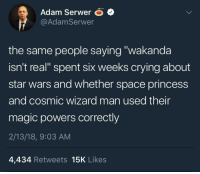 "Blackpeopletwitter, Crying, and Star Wars: Adam SerwerO  @AdamSerwer  the same people saying ""wakanda  isn't real"" spent six weeks crying about  star wars and whether space princess  and cosmic wizard man used their  magic powers correctly  2/13/18, 9:03 AM  4,434 Retweets 15K Likes <p>*cough* Ben Shapiro (via /r/BlackPeopleTwitter)</p>"