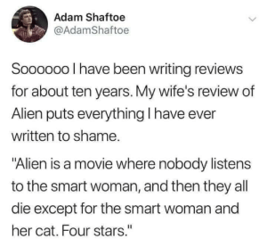 "Moral of the story - listen to the women in your life.: Adam Shaftoe  @AdamShaftoe  Soooo00 I have been writing reviews  for about ten years. My wife's review of  Alien puts everything I have ever  written to shame.  ""Alien is a movie where nobody listens  to the smart woman, and then they all  die except for the smart woman and  her cat. Four stars."" Moral of the story - listen to the women in your life."