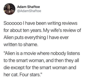 "Accurate review: Adam Shaftoe  @AdamShaftoe  Soooo0o I have been writing reviews  for about ten years. My wife's review of  Alien puts everything I have ever  written to shame.  ""Alien is a movie where nobody listens  to the smart woman, and then they all  die except for the smart woman and  her cat. Four stars."" Accurate review"