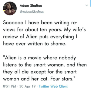 "Twitter, Alien, and Movie: Adam Shaftoe  @AdamShaftoe  Soooooo I have been writing re  views for about ten years. My wife's  review of Alien puts everything l  have ever written to shame  ""Alien is a movie where nobod  listens to the smart woman, and then  they all die except for the smart  woman and her cat. Four stars.""  8:51 PM 30 Apr 19 Twitter Web Client Solid review"