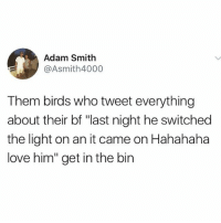 "@awfulbanter is easily the funniest account on insta 😂😂: Adam Smith  @Asmith4000  Them birds who tweet everything  about their bf ""last night he switched  the light on an it came on Hahahaha  love him"" get in the bin @awfulbanter is easily the funniest account on insta 😂😂"