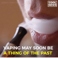 Memes, News, and Soon...: adam.the.cr  COOL  NEWS  VAPING MAY SOON BE  A THING OF THE PAST Science is incredible😳 Tag someone whom needs to see this 🤙