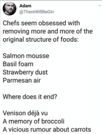 Deja Vu, Salmon, and Vicious: Adam  @ThereWillBeGin  Chefs seem obsessed witlh  removing more and more of the  original structure of foods:  Salmon mousse  Basil foam  Strawberry dust  Parmesan air  Where does it end?  Venison déjà vu  A memory of broccoli  A vicious rumour about carrots