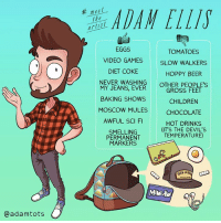 Since everyone is doing it:: @adam tots  meet  the  EGGS  TOMATOES  VIDEO GAMES  SLOW WALKERS  DIET COKE  HOPPY BEER  NEVER WASHING  OTHER PEOPLE'S  MY JEANS, EVER  GROSS FEET  BAKING SHOWS  CHILDREN  MOSCOW MULES  CHOCOLATE  AWFUL SCI FI  HOT DRINKS  (IT'S THE DEVIL'S  SMELLING  TEMPERATURE)  PERMANENT  MARKERS  RON Since everyone is doing it: