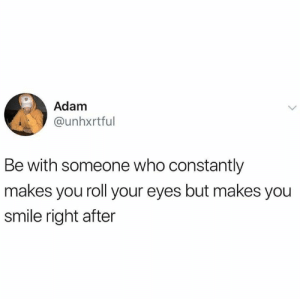 Dank, Smile, and Boys: Adam  @unhxrtful  Be with someone who constantly  makes you roll your eyes but makes you  smile right after Smile and roll boys.