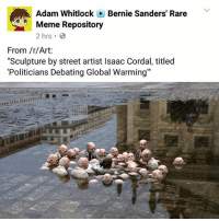 "Please re-share! congress liberal war political equality lgbt civilrights corrupt corruption peace progressive conservative liberty humanrights poverty poor justice politics America vote democracy: Adam Whitlock Bernie Sanders' Rare  Meme Repository  2 hrs.  From /r/Art:  ""Sculpture by street artist lsaac Cordal, titled  ""Politicians Debating Global Warming"" Please re-share! congress liberal war political equality lgbt civilrights corrupt corruption peace progressive conservative liberty humanrights poverty poor justice politics America vote democracy"