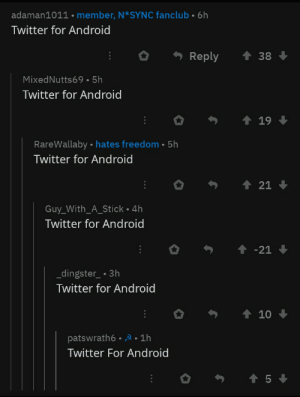 me_irl: adaman1011 member, N*SYNC fanclub 6h  Twitter for Android  O Reply ↑38  MixedNutts69 5h  Twitter for Android  RareWallaby  Twitter for Android  hates freedom-5h  Guy_With_A_Stick 4h  Twitter for Android  dingster.3h  Twitter for Android  patswrath6-2 1h  Twitter For Android  5 me_irl
