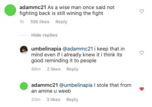 me_irl: adammc21 As a wise man once said not  fighting back is still wining the fight  1h  106 likes  Reply  Hide replies  umbelinapia @adammc21 i keep that in  mind even if i already knew it i think its  good reminding it to people  Reply  2 likes  49m  adammc21 @umbelinapia I stole that from  an amine u weeb  3 likes  Reply  33m me_irl