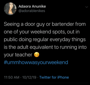 To make or not make eye contact: Adaora Anunike  @adorablenikes  Seeing a door guy or bartender from  one of your weekend spots, out in  public doing regular everyday things  is the adult equivalent to running into  your teacher  #ummhowwasyourweekend  11:50 AM 10/12/19 Twitter for iPhone To make or not make eye contact