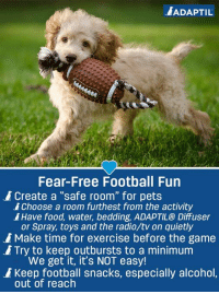"""Football season is back in full swing, and that means loud and rowdy weekends! Adaptil US has some excellent advice to keep your pups safe and happy while you cheer (or jeer!): ADAPTIL  Fear-Free Football Fun  Choose a room furthest from the activity  or Spray, toys and the radio/tv on quietly  Create a """"safe room"""" for pets  Have food, water, bedding, ADAPTIL® Diffuser  Make time for exercise before the game  Try to keep outbursts to a minimum  We get it, it's NOT easy!  Keep football snacks, especially alcohol.  out of reach Football season is back in full swing, and that means loud and rowdy weekends! Adaptil US has some excellent advice to keep your pups safe and happy while you cheer (or jeer!)"""