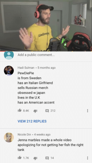 American, Fish, and Japan: Add a public comment...  Hadi Sulman 5 months ago  PewDiePie  is from Sweden  has an Italian Girlfriend  sells Russian merch  obsessed w japan  lives in the U.K  has an American accent  8.4K 212  VIEW 212 REPLIES  Nicole Din . 4 weeks ago  Jenna marbles made a whole video  apologizing for not getting her fish the right  tank  1.7k Pewds you need to see this