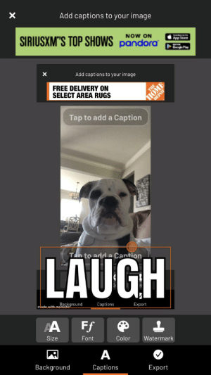 Please upvote this: Add captions to your image  SIRIUSXMS TOP SHOWS pandora  NOW ON  App Store  Cge Play  Add captions to your image  FREE DELIVERY ON  SELECT AREA RUGS  THE  HOME  Tap to add a Caption  Tan to adda Cantion  LAUGH  Background  made with memati  Captions  Export  PA  FF  Size  Font  Color  Watermark  А  Background  Captions  Export  X Please upvote this