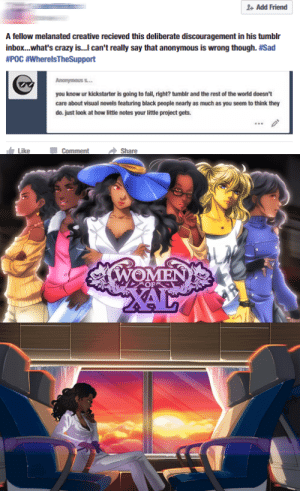 "blackmoonbabe:  askhimemiyaanthy:  feminismdoneright:  I'm going to point out some weird things about @projecttrinity's upcoming visual novel ""Women of Xal"" in relation to this site. 1) It's an upcoming Kickstarter bound otome game that very obviously is PoC / People of Color  WoC/ Women of Color centric. We've got a bi female lead with several romancable women. And it's in a harsh matriarchal society ready to give some brutal parallels to our own. Being helmed by a very capable and snarky Black writer. The two programmers are women. The artists are women. The singers are women. One of the animators is a woman. AND THERE'S TANGIBLE QUALITY TO IT! I thought we've been asking for more projects like this for years now. But Tumblr has been the most quiet of the four sites  it's updating on???   (Youtube, Facebook, LemmSoftForums, Tumblr)  2) How are hateful anons finding this project before everyone else? Why are we letting Black creatives feel like the anon has a point about Tumblr not caring? Isn't this site notorious for propping up content like this? Where are my feminists at?! Like, I truly get it: Most of you will have only just heard of this. And Tumblr didn't make it easy in the first place. Tags and timing are madly important. But so are reblogs and follows! You're reading this now - there's nothing truly stopping you from showing that anon the middle finger. For every time WE DON'T JUST 'HEART' A CREATIVE'S POST and reblog/follow their content, we prove hateful anons like this wrong. And every time we prove them wrong, we send an encouraging message to other minorities who want to share their passions with the world, but face that uphill battle. And hey, the writer clearly has faith in this site still:  You can find out more about the project here. Or, better yet, follow, and support the team here!  (Bonus Note: If you're someone who has been reblogging a lot of content from this team as well, cheers, fellow sisters! 3)  Something unrelated, but, please help support! :)   Tumblr's pretty good about ignoring black creators, hell alot of black people on tumblr are pretty good about ignoring black creators. Which really goes to show you most of the folks on here are just being performative for good noodle stars and aren't really about anything.: Add Friend  A fellow melanated creative recieved this deliberate discouragement in his tumblr  inbox...what's crazy is...I can't really say that anonymous is wrong though. #Sad  #P0C #WherelsTheSupport  Ananymous s...  you know ur kickstarter is going to fail, right? tumblr and the rest of the world doesn't  care about visual novels featuring black people nearly as much as you seem to think they  do. just look at how little notes your little project gets.  Like  Comment  Share   EN  OF  2AL blackmoonbabe:  askhimemiyaanthy:  feminismdoneright:  I'm going to point out some weird things about @projecttrinity's upcoming visual novel ""Women of Xal"" in relation to this site. 1) It's an upcoming Kickstarter bound otome game that very obviously is PoC / People of Color  WoC/ Women of Color centric. We've got a bi female lead with several romancable women. And it's in a harsh matriarchal society ready to give some brutal parallels to our own. Being helmed by a very capable and snarky Black writer. The two programmers are women. The artists are women. The singers are women. One of the animators is a woman. AND THERE'S TANGIBLE QUALITY TO IT! I thought we've been asking for more projects like this for years now. But Tumblr has been the most quiet of the four sites  it's updating on???   (Youtube, Facebook, LemmSoftForums, Tumblr)  2) How are hateful anons finding this project before everyone else? Why are we letting Black creatives feel like the anon has a point about Tumblr not caring? Isn't this site notorious for propping up content like this? Where are my feminists at?! Like, I truly get it: Most of you will have only just heard of this. And Tumblr didn't make it easy in the first place. Tags and timing are madly important. But so are reblogs and follows! You're reading this now - there's nothing truly stopping you from showing that anon the middle finger. For every time WE DON'T JUST 'HEART' A CREATIVE'S POST and reblog/follow their content, we prove hateful anons like this wrong. And every time we prove them wrong, we send an encouraging message to other minorities who want to share their passions with the world, but face that uphill battle. And hey, the writer clearly has faith in this site still:  You can find out more about the project here. Or, better yet, follow, and support the team here!  (Bonus Note: If you're someone who has been reblogging a lot of content from this team as well, cheers, fellow sisters! 3)  Something unrelated, but, please help support! :)   Tumblr's pretty good about ignoring black creators, hell alot of black people on tumblr are pretty good about ignoring black creators. Which really goes to show you most of the folks on here are just being performative for good noodle stars and aren't really about anything."