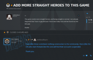 Community, Mood, and Tumblr: ADD MORE STRAIGHT HEROES TO THIS GAME  General Discussion  BIZ  endlessXburn  3h  Jun 19  This game needs more straight heroes, and being straight is normal. I am already  disgusted that Tracer is gay because Tracer was really cool until we found out she  was gay  thanks  1/15  Jun 20   CLOSED 3 HOURS AGO  endlessXburn  Community Manager 3h 1  104 posts  Topics like these contribute nothing constructive to the community. Users (like the  OP) who start threads like this one will find their accounts suspended.  Thank you.  24  % pro-gay:this is the mood for june, yall