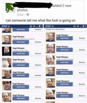 At&t, Fuck, and Hugh Mungus: added 2 new  photos  3 hrs  can someone tell me what the fuck is going on  AT&T  Add Friend  RemovePeople You May Know  Hugh Mungus  Works at  Hugh Mungus  Add Friend  Remove  & Wrench  Add Friend  Remove  A Hugh Mungus  Hugh Mungus  Add Friend  Remove  Add Friend  Remove  Hugh Mungus  Hugh Mungus  Add Friend  Remove  Add Friend  Remove  Hugh Mungus  Add Friend  Hugh Mongus  Remove  Add Friend  Remove  Hugh Mungous  Add Friend  Hugh Mungus  Remove  Add Friend  Remove  Hugh Mungus  Hugh Mungus  Add Friend  Remove  Add Friend  Remove Hugh Mungus