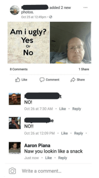 Ugly, Am I Ugly, and Yes: added 2 new  photos.  Oct 25 at 12:49pm  WHO YOU  ONNA  271  Am i ugly?  Yes  Or  No  8 Comments  1 Share  Like Coment Share   NO!  Oct 26 at 7:30 AM Like .Reply  NO!!  Oct 26 at 12:09 PM Like Reply  Aaron Piana  Naw you lookin like a snack  Just nowLike. Reply  Write a comment...