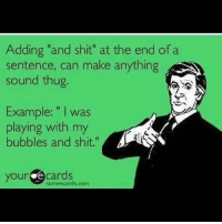 "Memes, Thug, and 🤖: Adding ""and shit"" at the end of a  sentence, can make anything  SNN  sound thug.  Example: l was  playing with my  bubbles and shit.""  your  e cards  someecards.com Lol try it out :)"